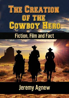 The Creation of the Cowboy Hero: Fiction, Film and Fact (Paperback)