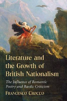 Literature and the Growth of British Nationalism: The Influence of Romantic Poetry and Bardic Criticism (Paperback)