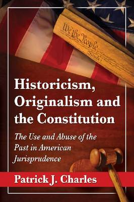 Historicism, Originalism and the Constitution: The Use and Abuse of the Past in American Jurisprudence (Paperback)
