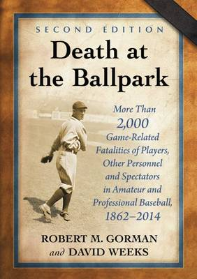 Death at the Ballpark: More Than 2,000 Game-Related Fatalities of Players, Other Personnel and Spectators in Amateur and Professional Baseball, 1862-2014 (Paperback)