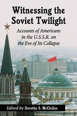 Witnessing the Soviet Twilight: Accounts of Americans in the U.S.S.R. on the Eve of Its Collapse (Paperback)