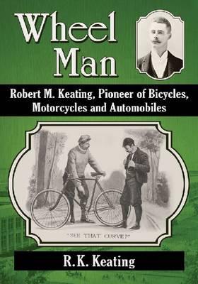 Wheel Man: Robert M. Keating, Pioneer of Bicycles, Motorcycles and Automobiles (Paperback)