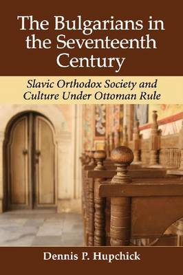 The Bulgarians in the Seventeenth Century: Slavic Orthodox Society and Culture Under Ottoman Rule (Paperback)