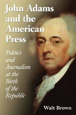 John Adams and the American Press: Politics and Journalism at the Birth of the Republic (Paperback)