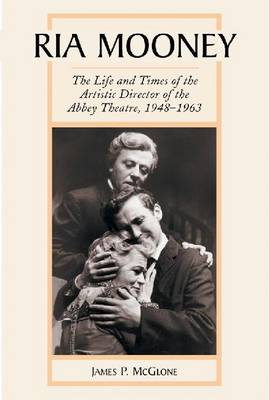 Ria Mooney: The Life and Times of the Artistic Director of the Abbey Theatre, 1948-1963 (Paperback)