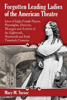 Forgotten Leading Ladies of the American Theatre: Lives of Eight Female Players, Playwrights, Directors, Managers and Activists of the Eighteenth, Nineteenth and Early Twentieth Centuries (Paperback)