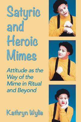 Satyric and Heroic Mimes: Attitude as the Way of the Mime in Ritual and Beyond (Paperback)