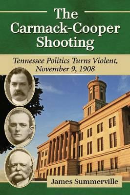 The Carmack-Cooper Shooting: Tennessee Politics Turns Violent, November 9, 1908 (Paperback)