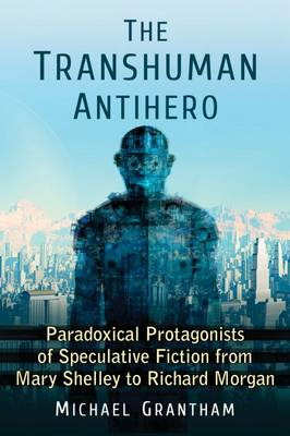 The Transhuman Antihero: Paradoxical Protagonists of Speculative Fiction from Mary Shelley to Richard Morgan (Paperback)