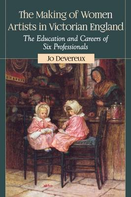 The Making of Women Artists in Victorian England: The Education and Careers of Six Professionals (Paperback)