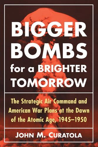 Bigger Bombs for a Brighter Tomorrow: The Strategic Air Command and American War Plans at the Dawn of the Atomic Age, 1945-1950 (Paperback)