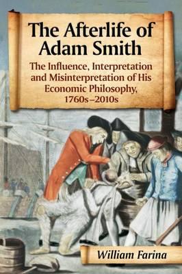 The Afterlife of Adam Smith: The Influence, Interpretation and Misinterpretation of His Economic Philosophy, 1760s-2010s (Paperback)