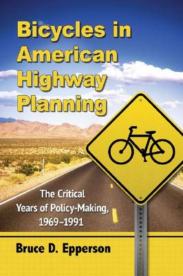 Bicycles in American Highway Planning: The Critical Years of Policy-Making, 1969-1991 (Paperback)