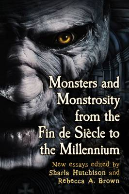 Monsters and Monstrosity from the Fin de Siecle to the Millennium: New Essays (Paperback)