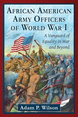 African American Army Officers of World War I: A Vanguard of Equality in War and Beyond (Paperback)