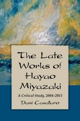 The Late Works of Hayao Miyazaki: A Critical Study, 2004-2013 (Paperback)