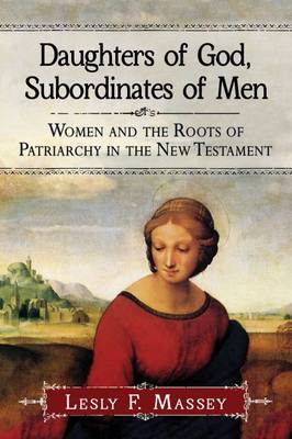 Daughters of God, Subordinates of Men: Women and the Roots of Patriarchy in the New Testament (Paperback)
