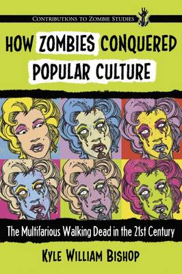 How Zombies Conquered Popular Culture: The Multifarious Walking Dead in the 21st Century - Contributions to Zombie Studies (Paperback)