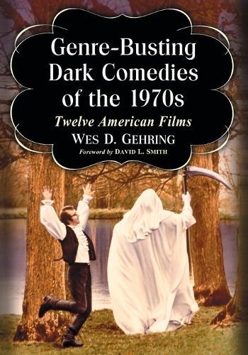 Genre-Busting Dark Comedies of the 1970s: Twelve American Films (Paperback)