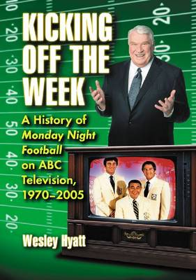 Kicking Off the Week: A History of Monday Night Football on ABC Television, 1970-2005 (Paperback)