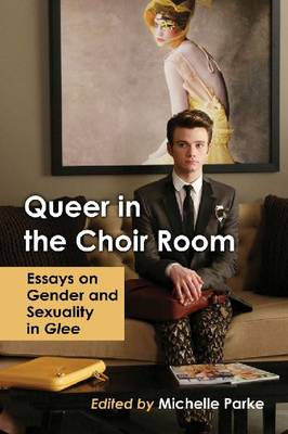 Queer in the Choir Room: Essays on Gender and Sexuality in Glee (Paperback)