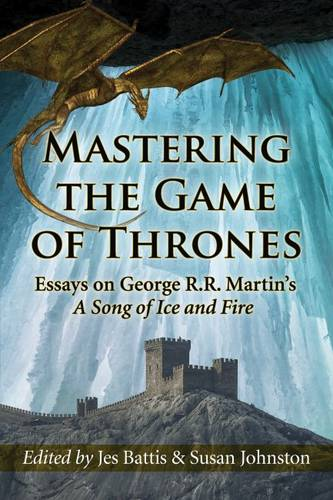 Mastering the Game of Thrones: Essays on George R.R. Martin's A Song of Ice and Fire (Paperback)