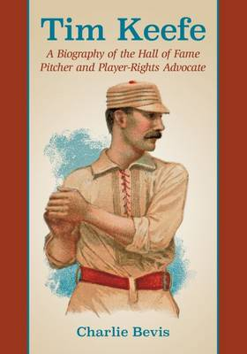 Tim Keefe: A Biography of the Hall of Fame Pitcher and Player-Rights Advocate (Paperback)