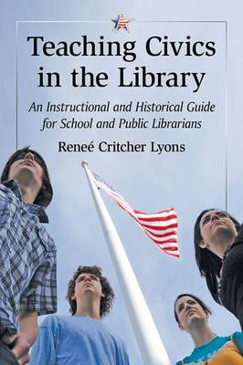 Teaching Civics in the Library: An Instructional and Historical Guide for School and Public Librarians (Paperback)