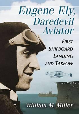 Eugene Ely, Daredevil Aviator: First Shipboard Landing and Takeoff (Paperback)