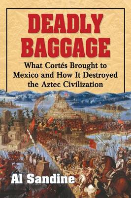 Deadly Baggage: What Cortes Brought to Mexico and How It Destroyed the Aztec Civilization (Paperback)