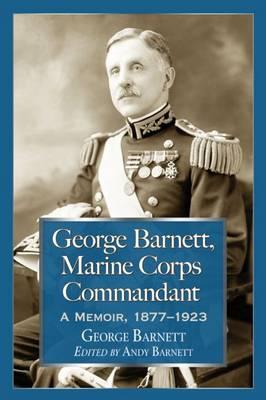 George Barnett, Marine Corps Commandant: A Memoir, 1877-1923 (Paperback)