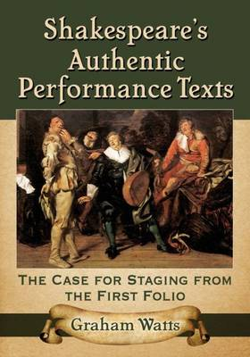 Shakespeare's Authentic Performance Texts: The Case for Staging from the First Folio (Paperback)