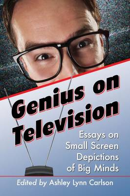 Genius on Television: Essays on Small Screen Depictions of Big Minds (Paperback)