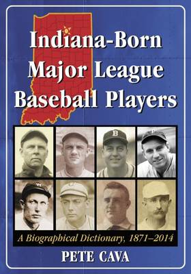 Indiana-Born Major League Baseball Players: A Biographical Dictionary, 1871-2014 (Paperback)