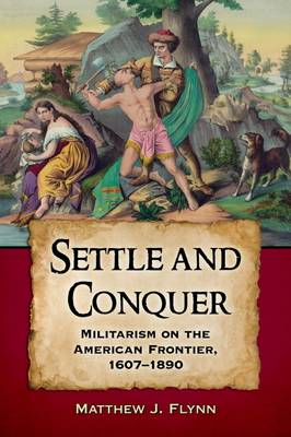 Settle and Conquer: Militarism on the Frontier of North America, 1607-1890 (Paperback)