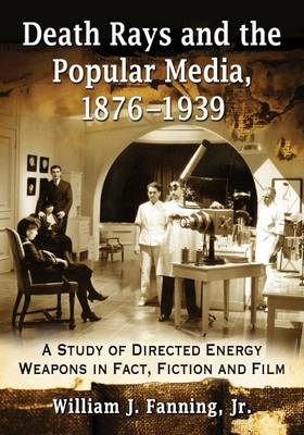 Death Rays and the Popular Media, 1876-1939: A Study of Directed Energy Weapons in Fact, Fiction and Film (Paperback)