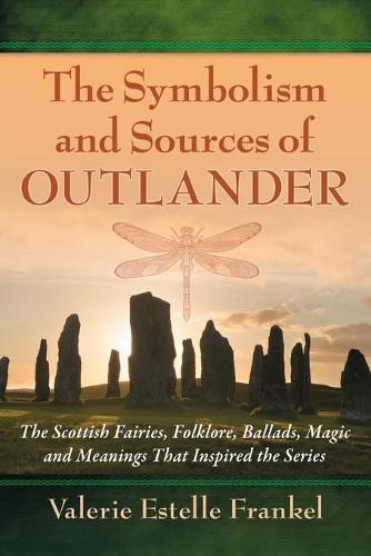 The Symbolism and Sources of Outlander: The Scottish Fairies, Folklore, Ballads, Magic and Meanings That Inspired the Series (Paperback)