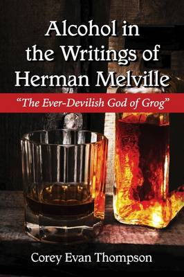 Alcohol in the Writings of Herman Melville: The Ever-Devilish God of Grog (Paperback)