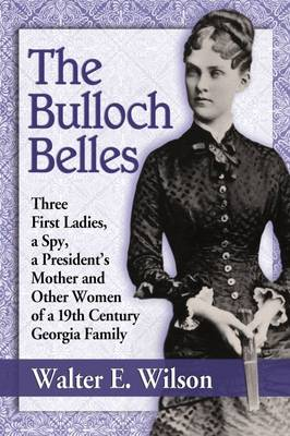 The Bulloch Belles: First Ladies, a Spy, Mother of a President and Other Remarkable Women of a 19th Century Georgia Family (Paperback)