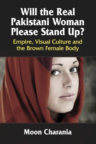 Will the Real Pakistani Woman Please Stand Up?: Empire, Visual Culture and the Brown Female Body (Paperback)