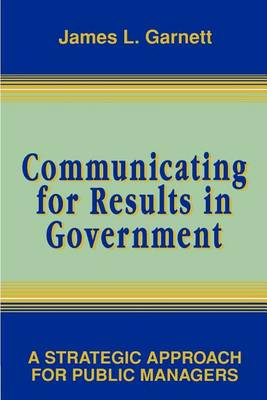 Communicating for Results in Government: A Strategic Approach for Public Managers (Paperback)