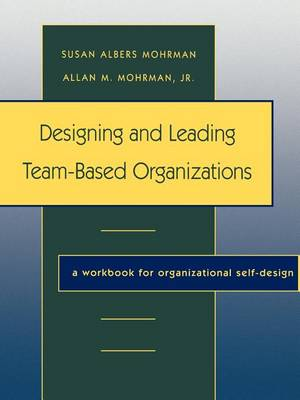 Designing and Leading Team-Based Organizations: A Workbook for Organizational Self-Design (Paperback)