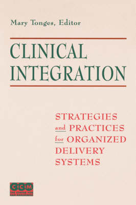 Clinical Integration: Strategies and Practices for Organized Delivery Systems (Hardback)