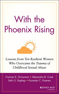 With the Phoenix Rising: Lessons from Ten Resilient Women Who Overcame the Trauma of Childhood Sexual Abuse (Hardback)
