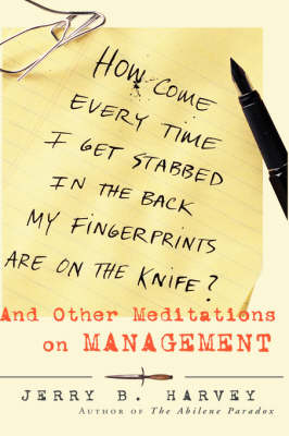 How Come Every Time I Get Stabbed in the Back My Fingerprints Are on the Knife?: And Other Meditations on Management (Hardback)