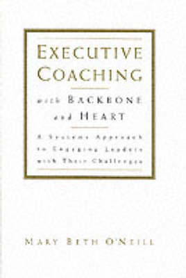 Executive Coaching with Backbone and Heart: A Systems Approach to Engaging Leaders with Their Challenges (Hardback)