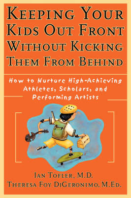 Keeping Your Kids Out Front Without Kicking Them From Behind: How to Nurture High-Achieving Athletes, Scholars, and Performing Artists (Paperback)