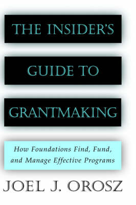 The Insider's Guide to Grantmaking: How Foundations Find, Fund, and Manage Effective Programs (Hardback)