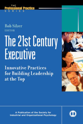 The 21st Century Executive: Innovative Practices for Building Leadership at the Top - J-B SIOP Professional Practice Series (Hardback)