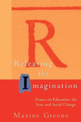Releasing the Imagination: Essays on Education, the Arts, and Social Change (Paperback)